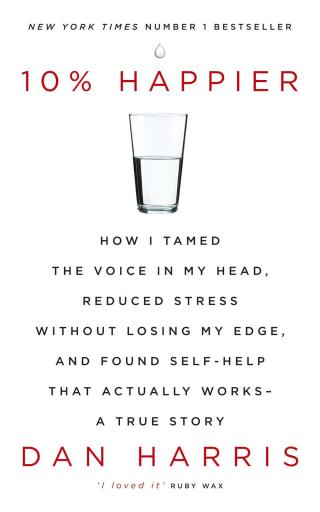 10% Happier: How I Tamed the Voice in My Head, Reduced Stress Without Losing My Edge, and Found Self-Help That Actually Works—A True Story