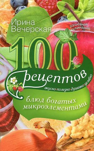 100рецептов блюд, богатых микроэлементами. Вкусно, полезно, душевно, целебно