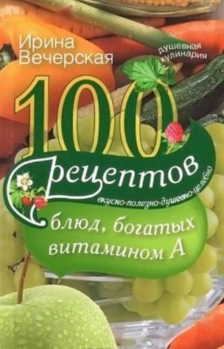 100 рецептов блюд, богатых витамином A. Вкусно, полезно, душевно, целебно