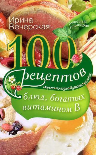 100 рецептов блюд, богатых витамином B. Вкусно, полезно, душевно, целебно