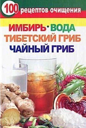 100 рецептов очищения. Имбирь, вода, тибетский гриб, чайный гриб