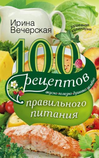 100 рецептов правильного питания [Вкусно, полезно, душевно, целебно]