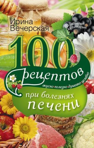 100 рецептов при болезнях печени. Вкусно, полезно, душевно, целебно