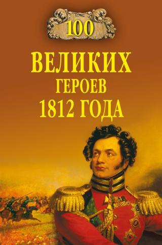 100 великих героев 1812 года [с иллюстрациями]