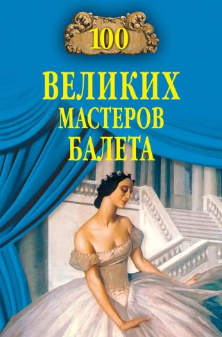100 великих мастеров балета [с иллюстрациями; litres]