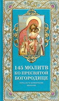 145 молитв ко Пресвятой Богородице перед Её чудотворными иконами [сост. Олейникова Т.С.]