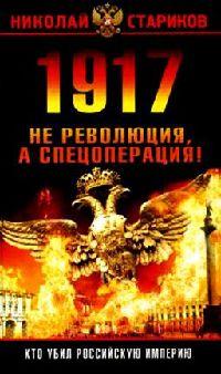 1917: Революция или спецоперация [1917. Разгадка русской революции, 3-е издание]