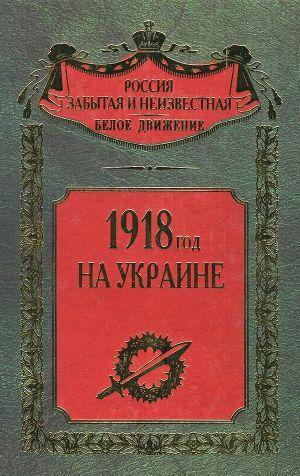 1918 год на Украине (Воспоминания участников событий и боев на Украине в период конца 1917 – 1918 гг.)