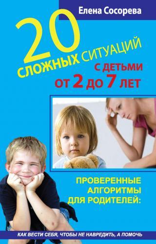 20 сложных ситуаций с детьми от 2 до 7 лет. Проверенные алгоритмы для родителей: как вести себя, чтобы не навредить, а помочь