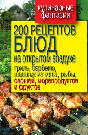 200 рецептов блюд на открытом воздух: гриль, барбекю, шашлык из мяса, рыбы, овощей, морепродуктов и фруктов