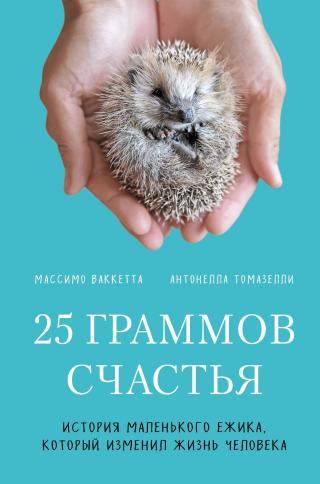 25 граммов счастья. История маленького ежика, который изменил жизнь человека [litres]