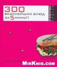 300 вкуснейших блюд за пять минут!