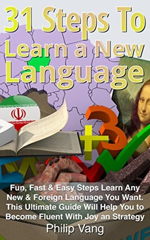 31 Steps to Learn a New Language [Fun, Fast & Easy Steps Learn Any New & Foreign Language You Want. This Ultimate Guide Will Help You to Become Fluent With Joy an Strategy]