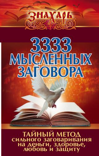 3333 мысленных заговора [Тайный метод сильного заговаривания на деньги, здоровье, любовь и защиту]