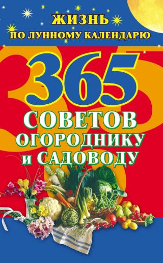 365 советов огороднику и садоводу. Жизнь по лунному календарю