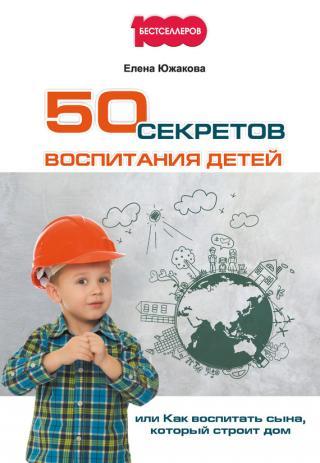 50 секретов воспитания детей [или Как воспитать сына, который строит дом]