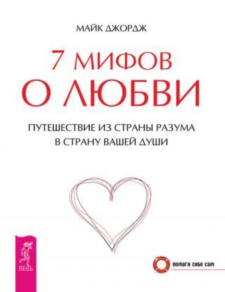 7 мифов о любви. Путешествие из страны разума в страну вашей души