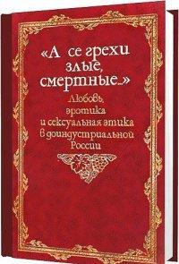 «А се грехи злые, смертные…». Любовь, эротика и сексуальная этика в доиндустриальной России