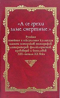 «А се грехи злые, смертные…». Русская семейная и сексуальная культура. Книга 3