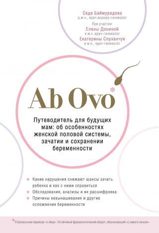 Ab Ovo. Путеводитель для будущих мам. Об особенностях женской половой системы, зачатии и сохранении беременности