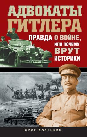 Адвокаты Гитлера. Правда о войне, или Почему врут историки