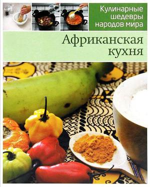 Африканская кухня шаг за шагом. Иллюстрированная энциклопедия