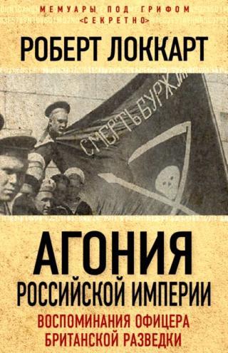Агония Российской империи [Воспоминания офицера британской разведки]