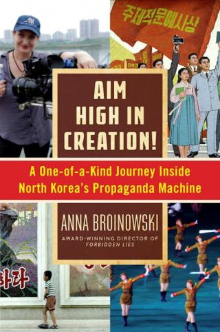 Aim High in Creation!: A One-of-a-Kind Journey Inside North Korea's Propaganda Machine