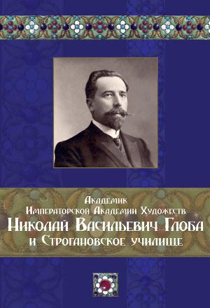 Академик Императорской Академии Художеств Николай Васильевич Глоба и Строгановское училище