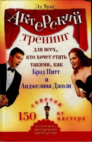 Актерский тренинг для всех, кто хочет стать такими, как Брэд Питт и Анджелина Джоли. 150 советов от мастера