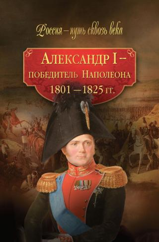Александр I – победитель Наполеона. 1801–1825 гг.