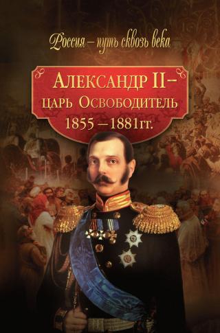 Александр II – царь-Освободитель. 1855–1881 гг.