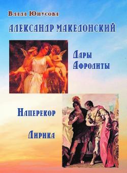 Александр Македонский. Дары Афродиты. Наперекор. Лирика