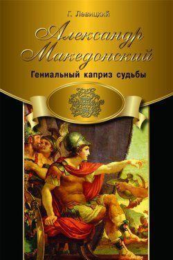 Александр Македонский. Гениальный каприз судьбы