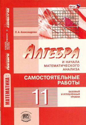 Алгебра и начала математического анализа. 11 класс: самостоятельные работы для учащихся общеобразовательных организаций (базовый и углублённый уровни)
