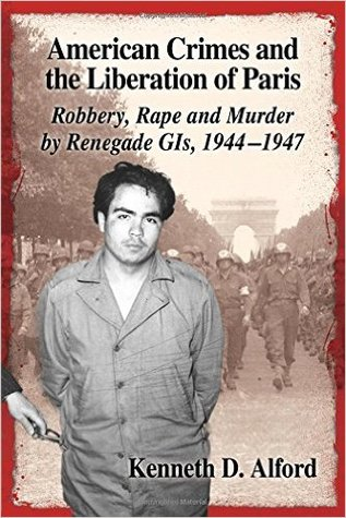 American Crimes and the Liberation of Paris: Robbery, Rape and Murder by Renegade GIs, 1944-1947