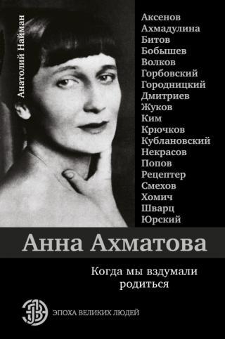 Анна Ахматова. Когда мы вздумали родиться [litres]