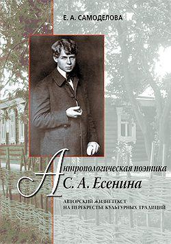 Антропологическая поэтика С.А.Есенина. Авторский жизнетекст на перекрестье культурных традиций