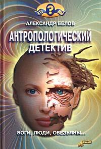 Антропологический детектив. Боги, люди, обезьяны... [с иллюстрациями]