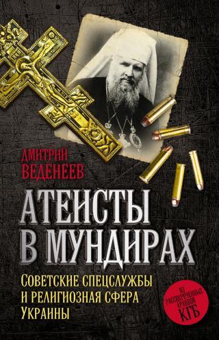 Атеисты в мундирах: Советские спецслужбы и религиозная сфера Украины