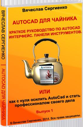 AutoCad для чайника. Краткое руководство. Интерфейс. Панели инструментов. Или как с нуля осилить AutoCad и стать профессионалом своего дела.