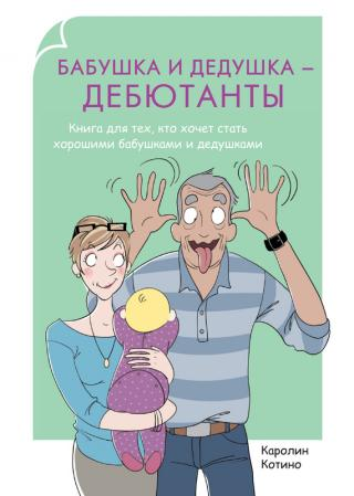 Бабушка и дедушка – дебютанты [Книга для тех, кто хочет стать хорошими бабушками и дедушками]