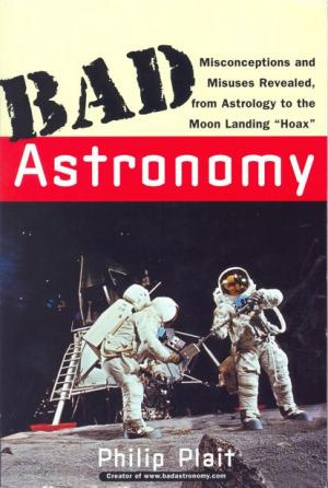 Bad Astronomy. Misconceptions and Misuses Revealed, from Astrology to the Moon Landing
