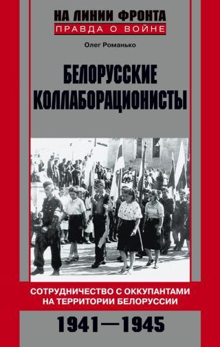 Белорусские коллаборационисты. Сотрудничество с оккупантами на территории Белоруссии. 1941–1945