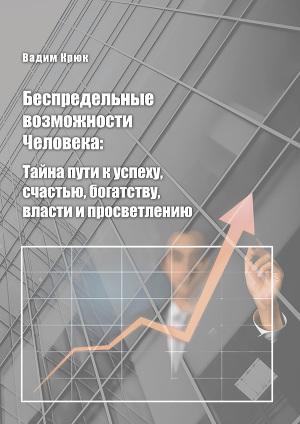 Беспредельные возможности человека:тайна пути к успеху, счастью, богатству, власти и просветлению