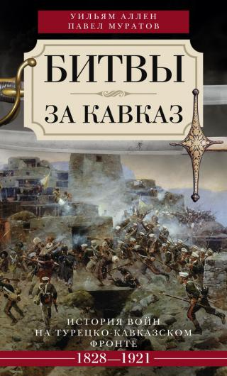 Битвы за Кавказ. История войн на турецко-кавказском фронте. 1828–1921