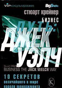 Бизнес путь: Джек Уэлч. 10 секретов величайшего в мире короля менеджмента
