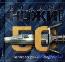 Боевые ножи мира. 50 непревзойденных моделей