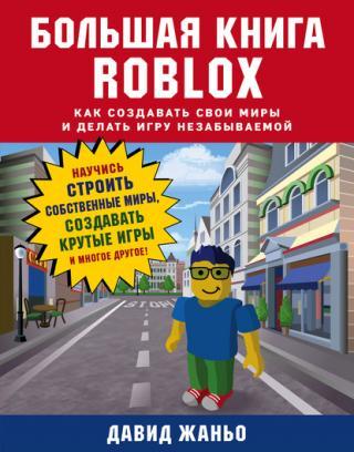 Большая книга Roblox [Как создавать свои миры и делать игру незабываемой]