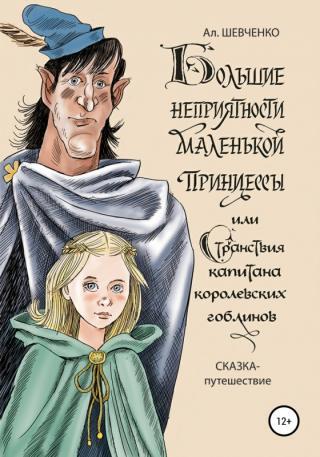 Большие неприятности маленькой принцессы и Странствие капитана королевских гоблинов. Сказка-путешествие